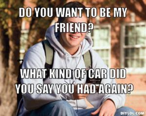 resized_college-freshman-meme-generator-do-you-want-to-be-my-friend-what-kind-of-car-did-you-say-you-had-again-b89886